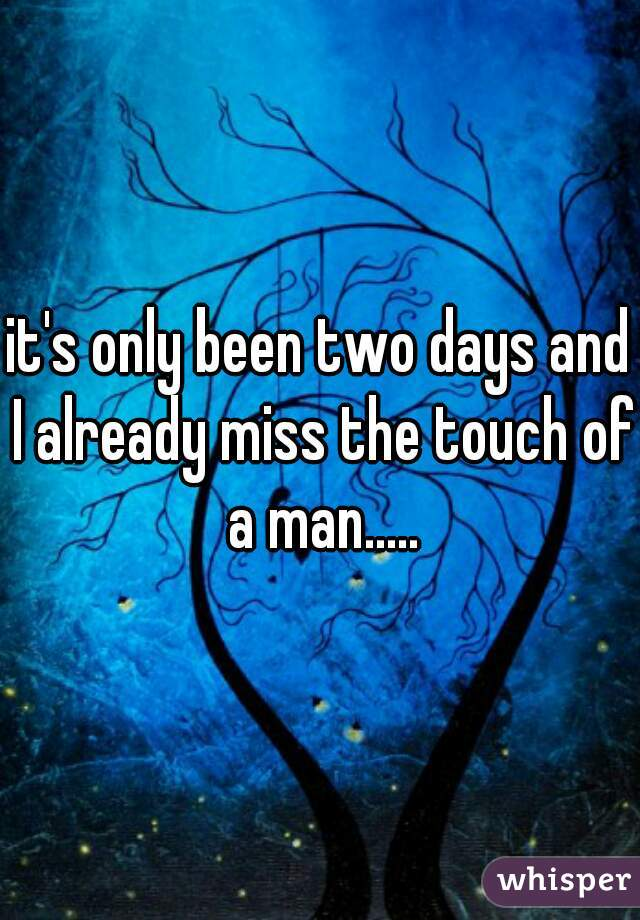 it's only been two days and I already miss the touch of a man.....