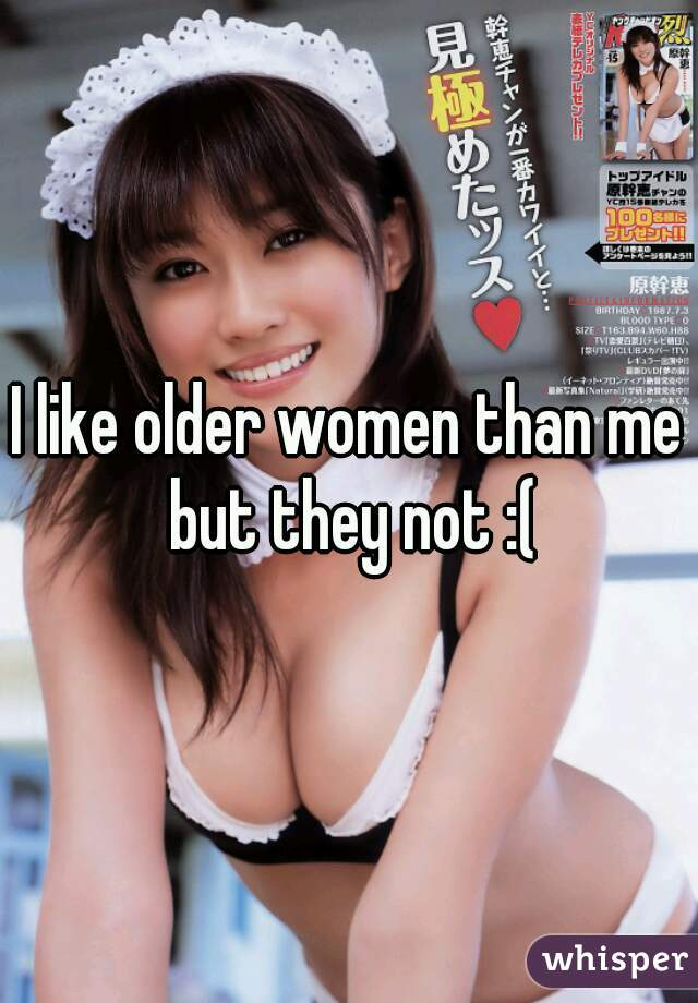 I like older women than me but they not :(