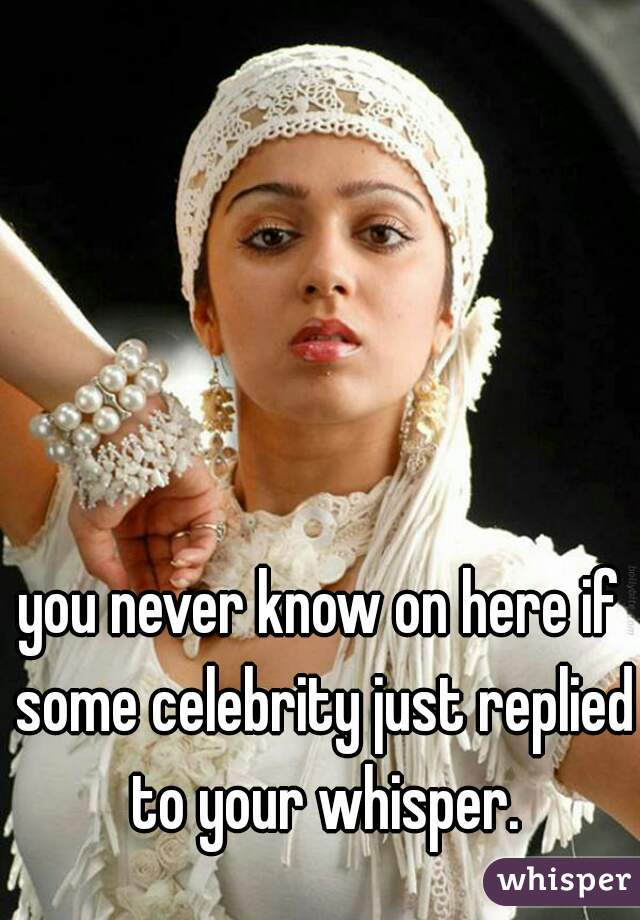 you never know on here if some celebrity just replied to your whisper.
