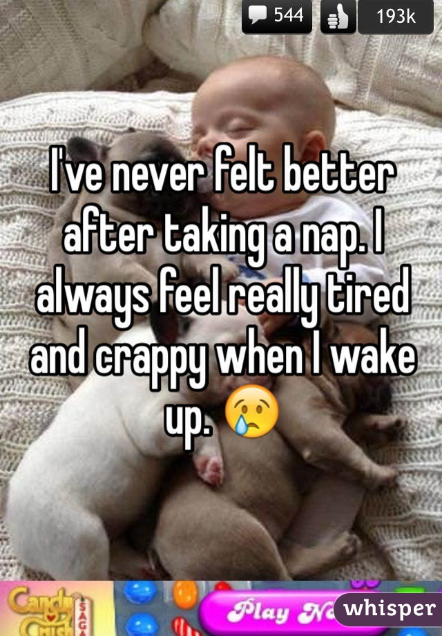 I've never felt better after taking a nap. I always feel really tired and crappy when I wake up. 😢