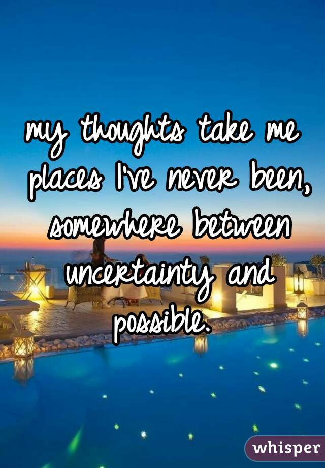 my thoughts take me places I've never been, somewhere between uncertainty and possible.