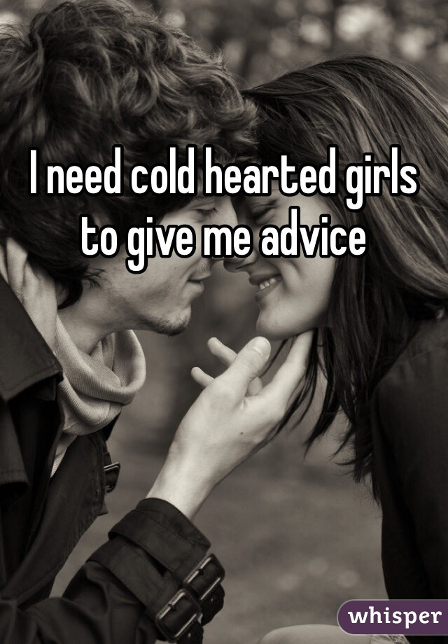 I need cold hearted girls to give me advice