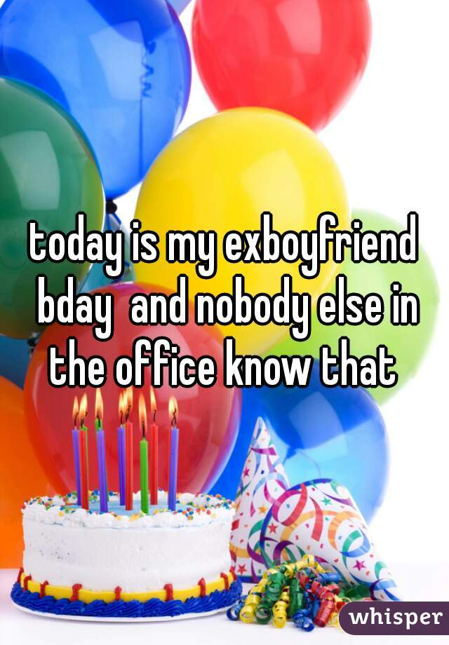today is my exboyfriend bday  and nobody else in the office know that