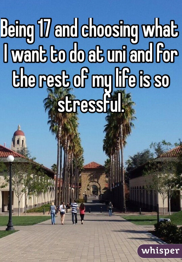 Being 17 and choosing what I want to do at uni and for the rest of my life is so stressful.
