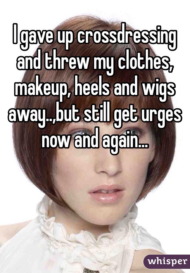 I gave up crossdressing and threw my clothes, makeup, heels and wigs away..,but still get urges now and again...