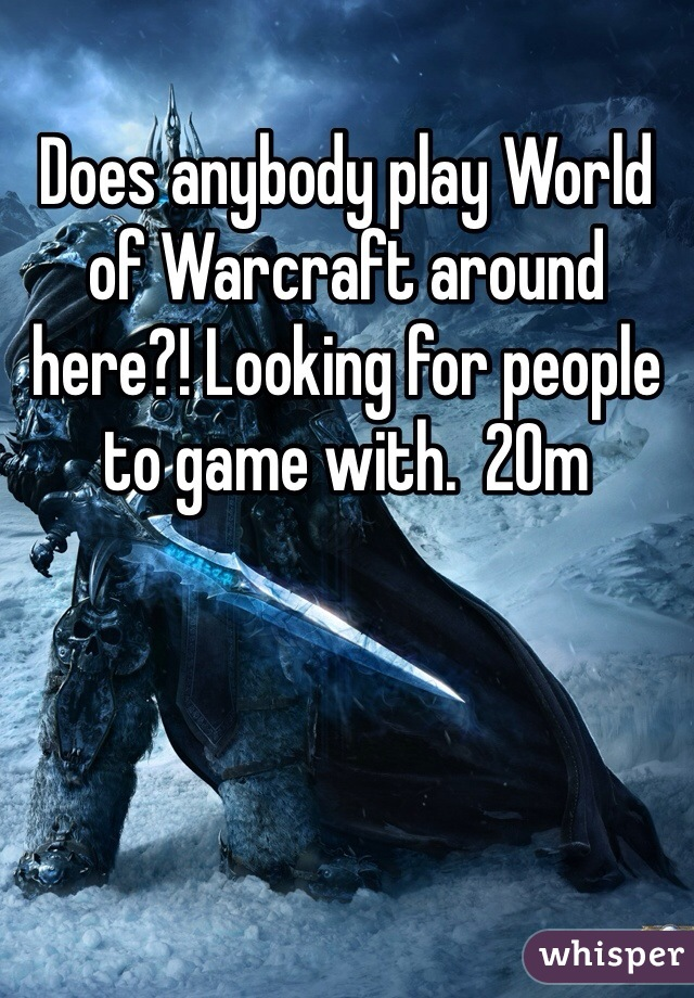 Does anybody play World of Warcraft around here?! Looking for people to game with.  20m