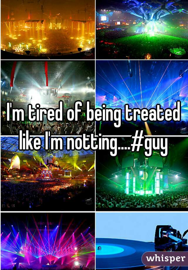 I'm tired of being treated like I'm notting....#guy