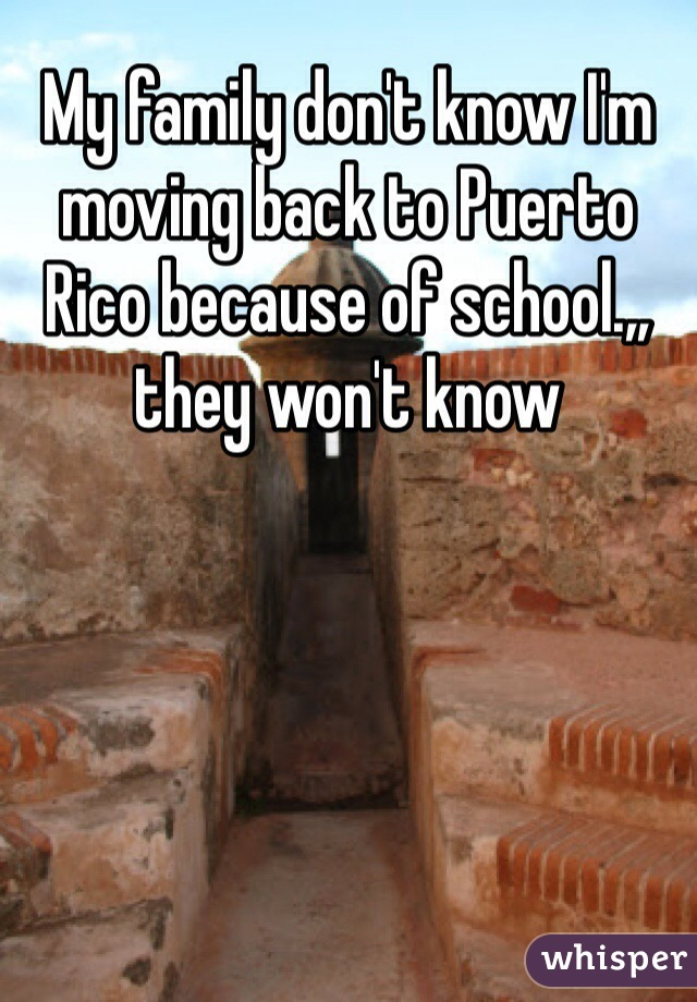 My family don't know I'm moving back to Puerto Rico because of school.,, they won't know