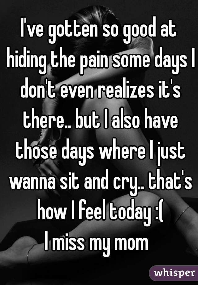 I've gotten so good at hiding the pain some days I don't even realizes it's there.. but I also have those days where I just wanna sit and cry.. that's how I feel today :( I miss my mom