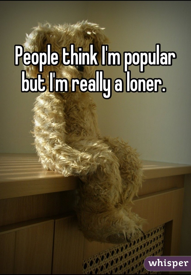 People think I'm popular but I'm really a loner.