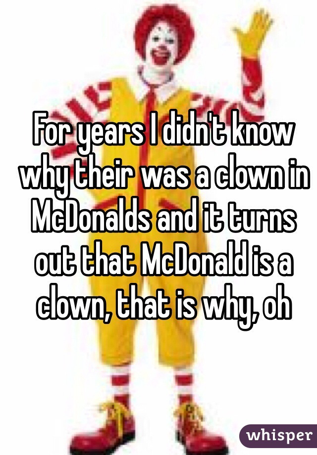 For years I didn't know why their was a clown in McDonalds and it turns out that McDonald is a clown, that is why, oh