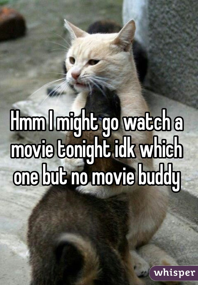 Hmm I might go watch a movie tonight idk which one but no movie buddy