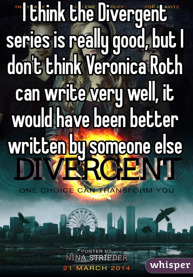 I think the Divergent series is really good, but I don't think Veronica Roth can write very well, it would have been better written by someone else