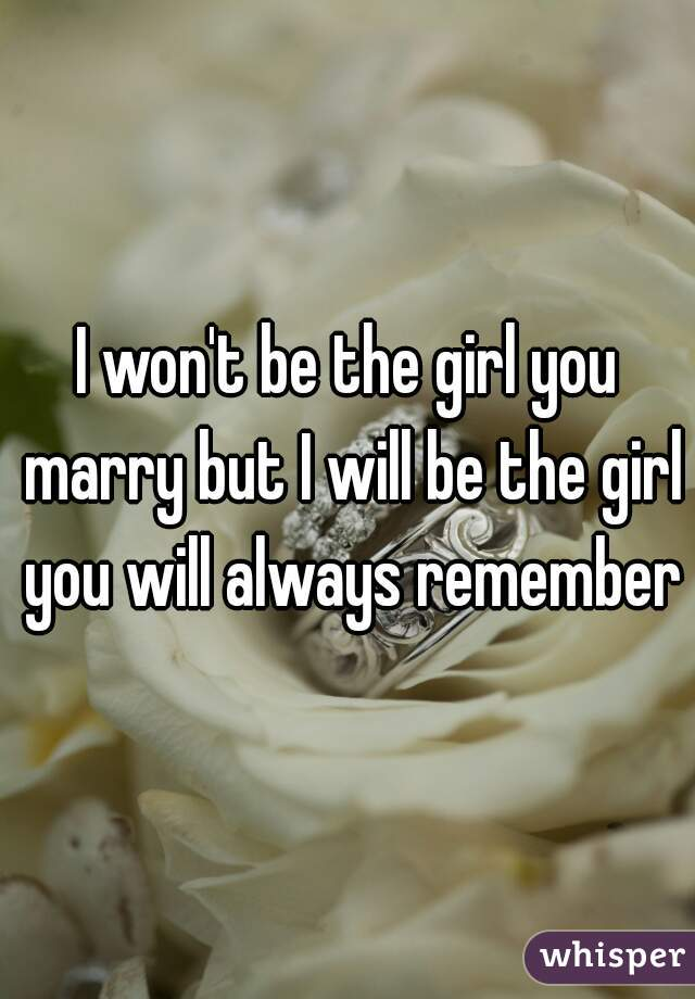 I won't be the girl you marry but I will be the girl you will always remember