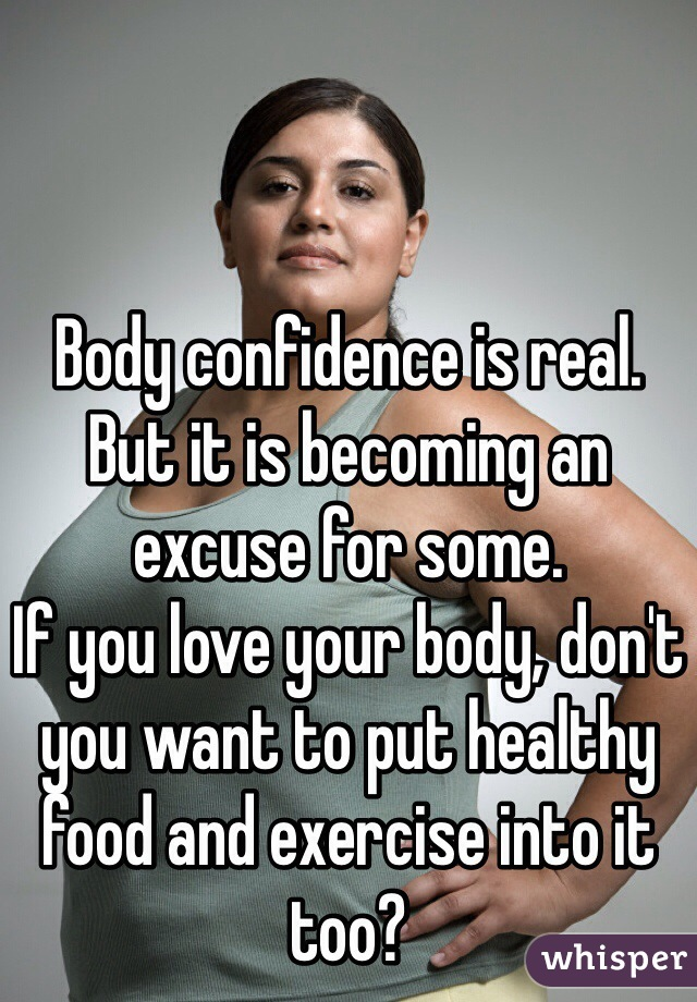 Body confidence is real.  But it is becoming an excuse for some.  If you love your body, don't you want to put healthy food and exercise into it too?