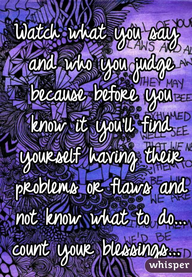 Watch what you say and who you judge because before you know it you'll find yourself having their problems or flaws and not know what to do... count your blessings...