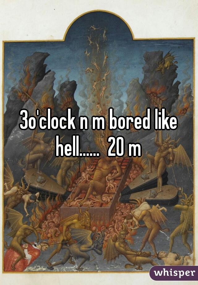 3o'clock n m bored like hell......  20 m
