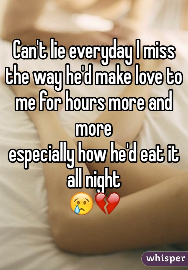 Can't lie everyday I miss the way he'd make love to me for hours more and more  especially how he'd eat it all night 😢💔