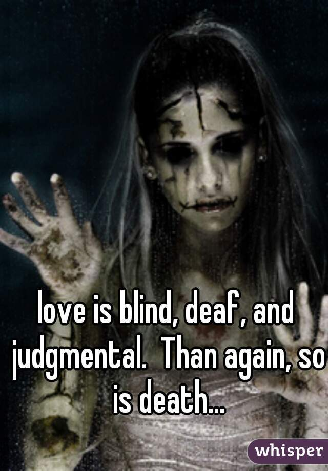 love is blind, deaf, and judgmental.  Than again, so is death...