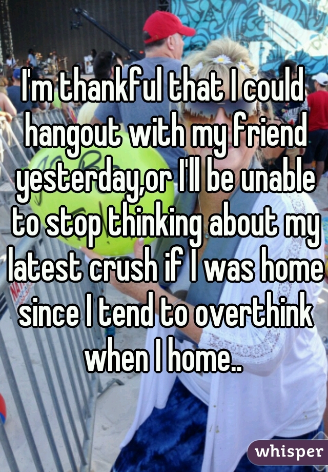 I'm thankful that I could hangout with my friend yesterday,or I'll be unable to stop thinking about my latest crush if I was home since I tend to overthink when I home..