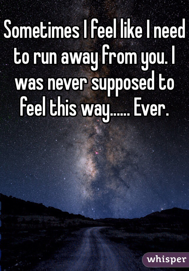Sometimes I feel like I need to run away from you. I was never supposed to feel this way...... Ever.