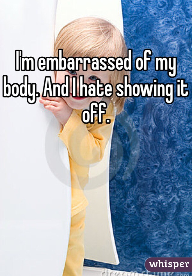 I'm embarrassed of my body. And I hate showing it off.