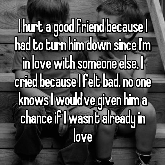 I hurt a good friend because I had to turn him down since I'm in love with someone else. I cried because I felt bad. no one knows I would've given him a chance if I wasn't already in love