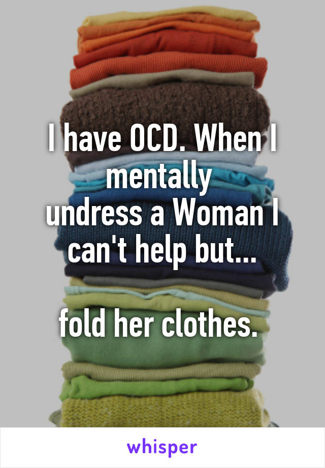 I have OCD. When I mentally  undress a Woman I can't help but...  fold her clothes.