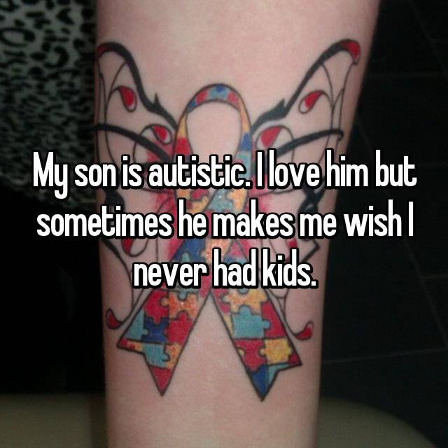 My son is autistic. I love him but sometimes he makes me wish I never had kids.