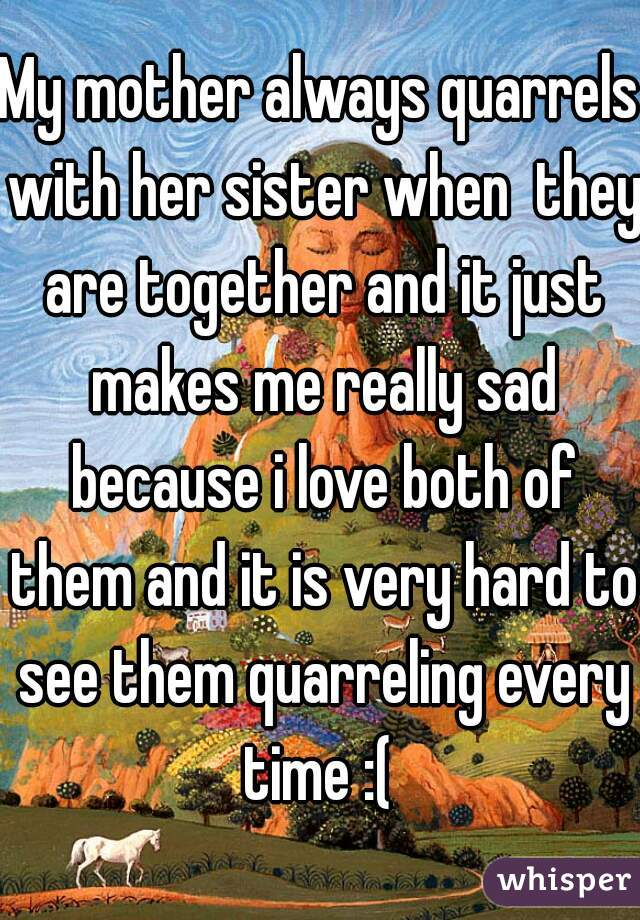 My mother always quarrels with her sister when  they are together and it just makes me really sad because i love both of them and it is very hard to see them quarreling every time :(