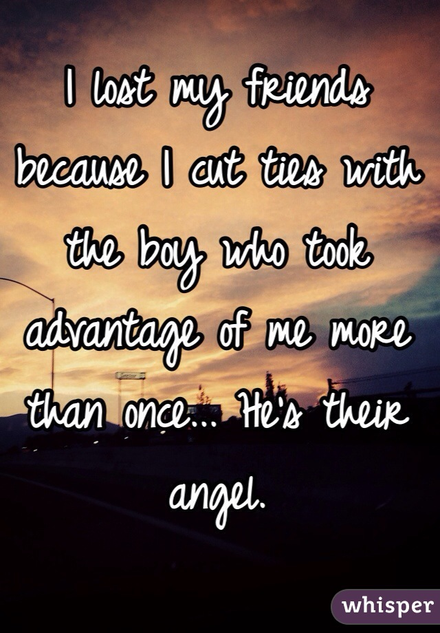 I lost my friends because I cut ties with the boy who took advantage of me more than once... He's their angel.