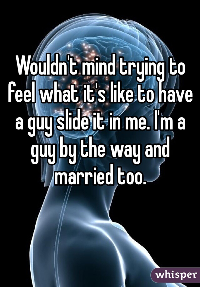 Wouldn't mind trying to feel what it's like to have a guy slide it in me. I'm a guy by the way and married too.