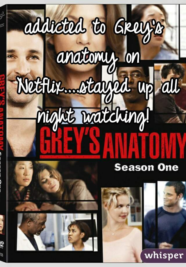 addicted to Grey's anatomy on Netflix....stayed up all night watching!