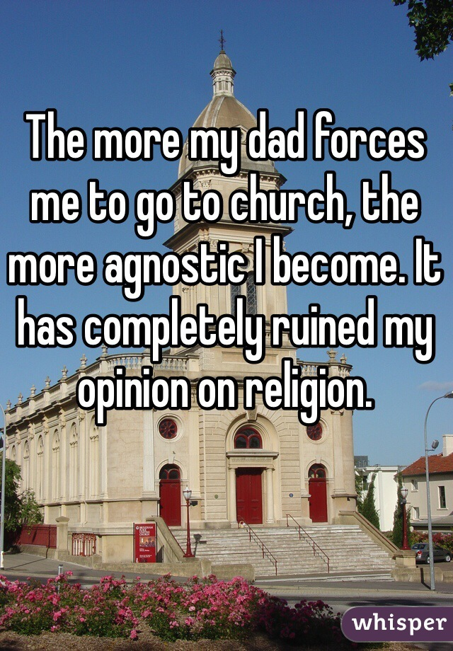 The more my dad forces me to go to church, the more agnostic I become. It has completely ruined my opinion on religion.
