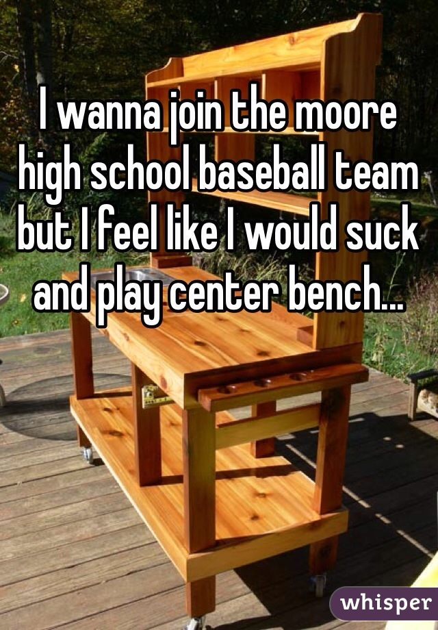I wanna join the moore high school baseball team but I feel like I would suck and play center bench...