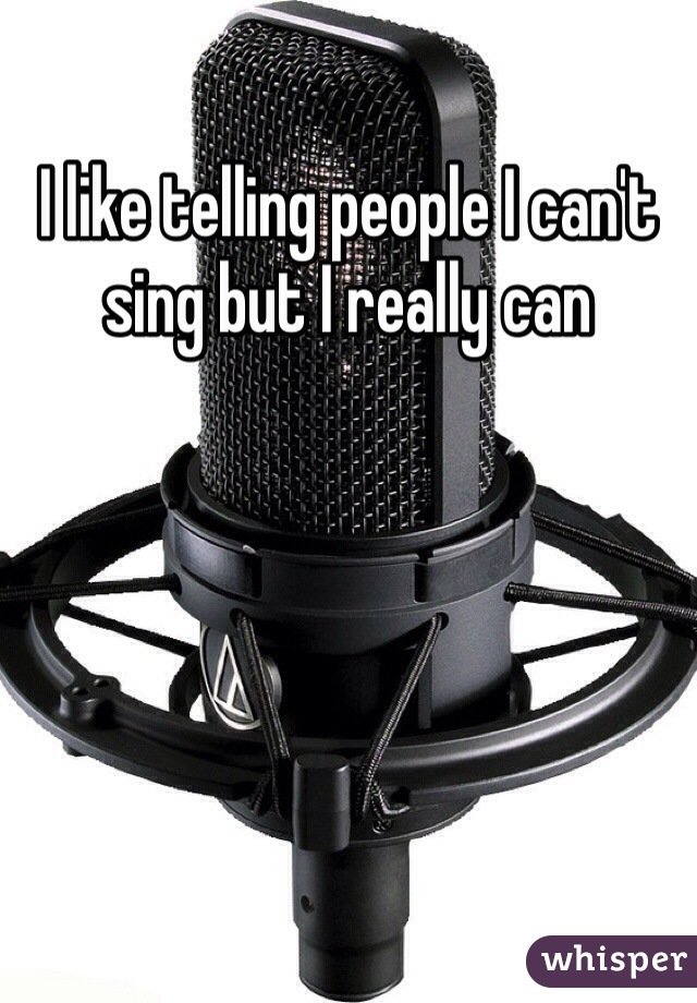 I like telling people I can't sing but I really can