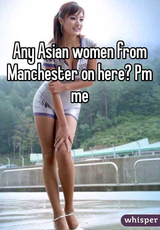 Any Asian women from Manchester on here? Pm me