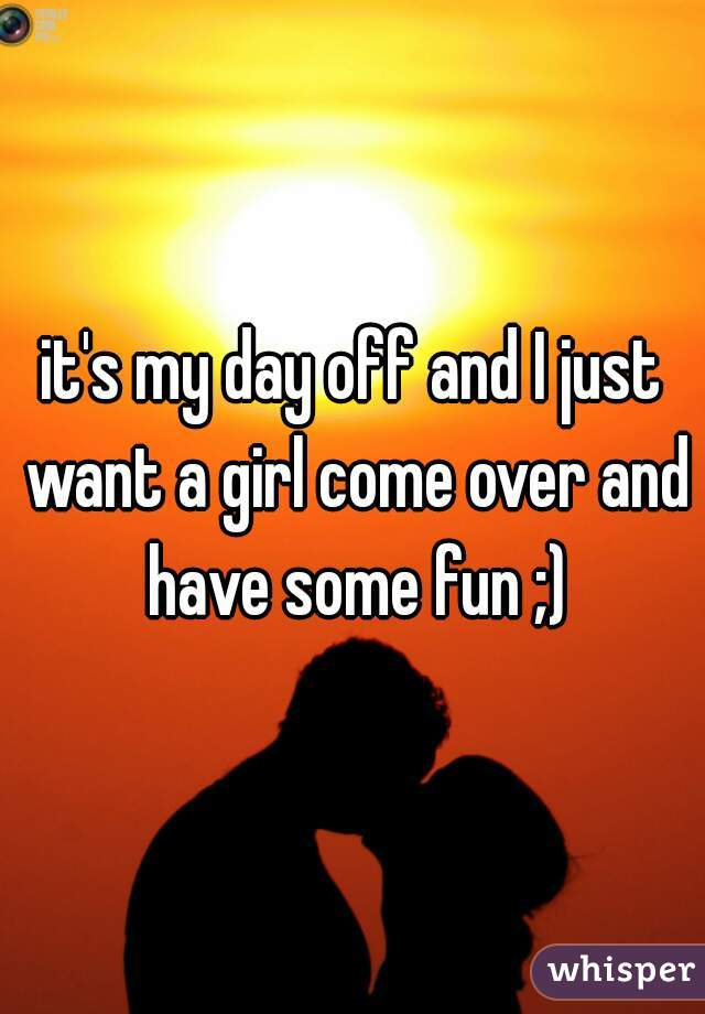 it's my day off and I just want a girl come over and have some fun ;)