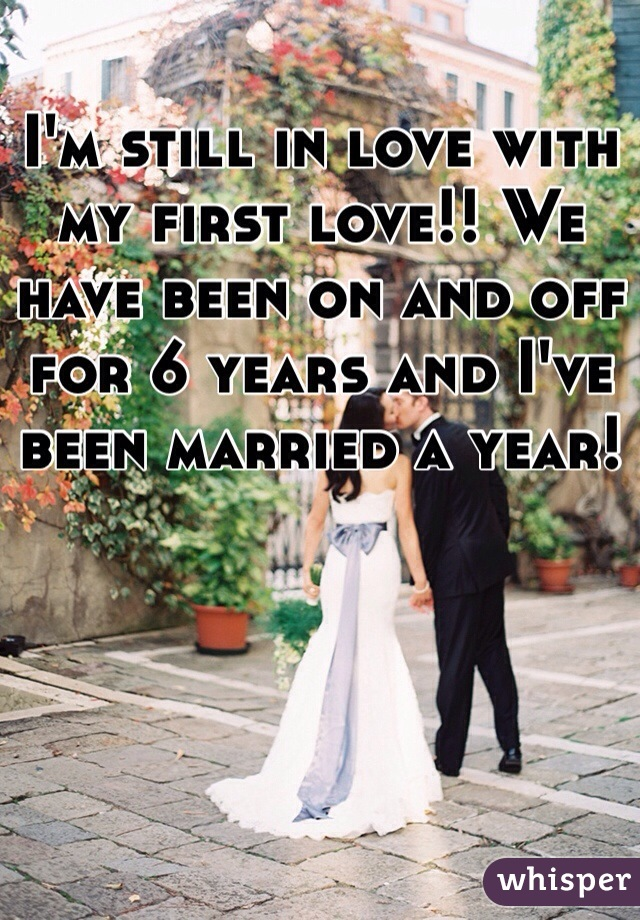 I'm still in love with my first love!! We have been on and off for 6 years and I've been married a year!