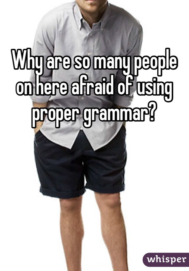 Why are so many people on here afraid of using proper grammar?