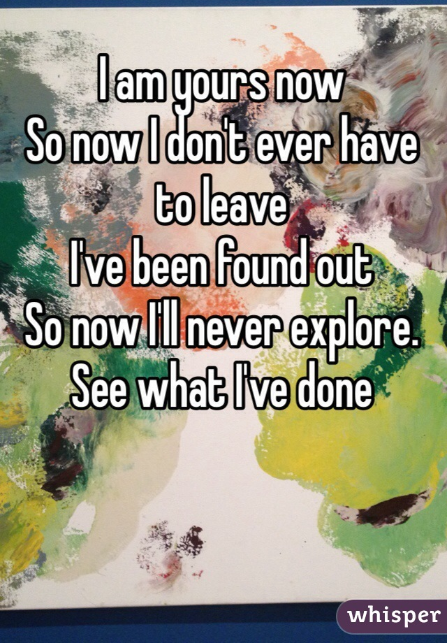 I am yours now So now I don't ever have to leave I've been found out So now I'll never explore. See what I've done