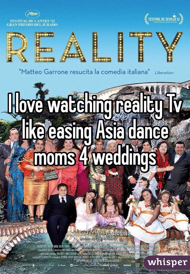 I love watching reality Tv like easing Asia dance moms 4 weddings