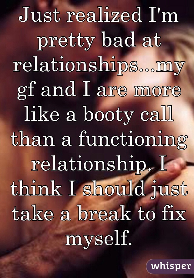 Just realized I'm pretty bad at relationships...my gf and I are more like a booty call than a functioning relationship. I think I should just take a break to fix myself.