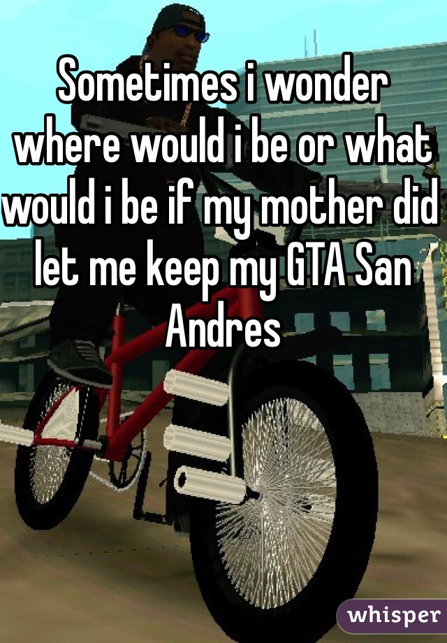 Sometimes i wonder where would i be or what would i be if my mother did let me keep my GTA San Andres