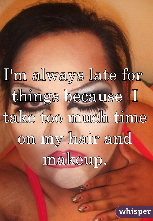 I'm always late for things because  I take too much time on my hair and makeup.