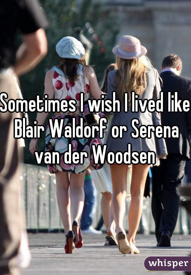 Sometimes I wish I lived like Blair Waldorf or Serena van der Woodsen
