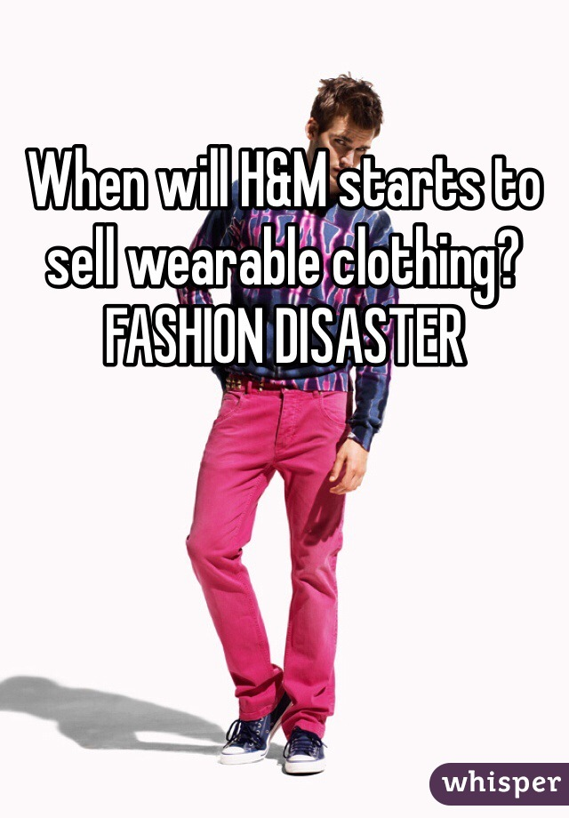 When will H&M starts to sell wearable clothing? FASHION DISASTER