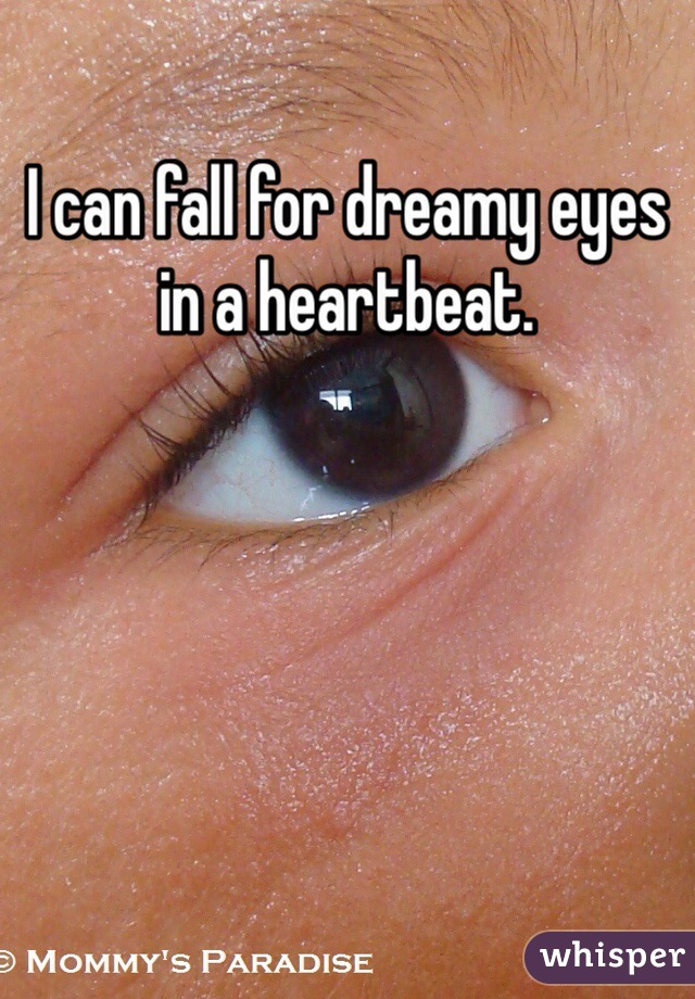 I can fall for dreamy eyes in a heartbeat.