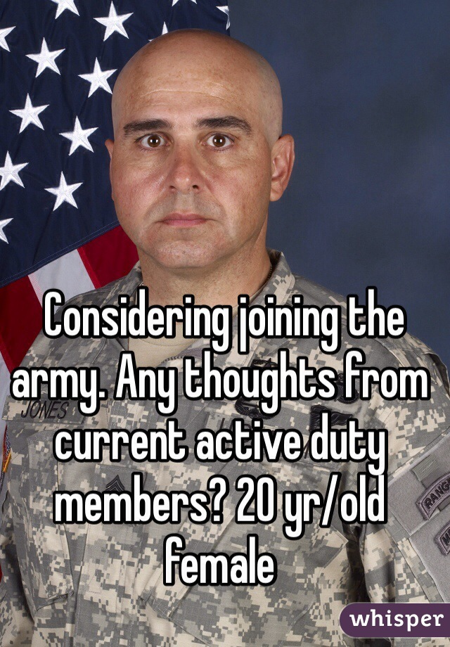 Considering joining the army. Any thoughts from current active duty members? 20 yr/old female