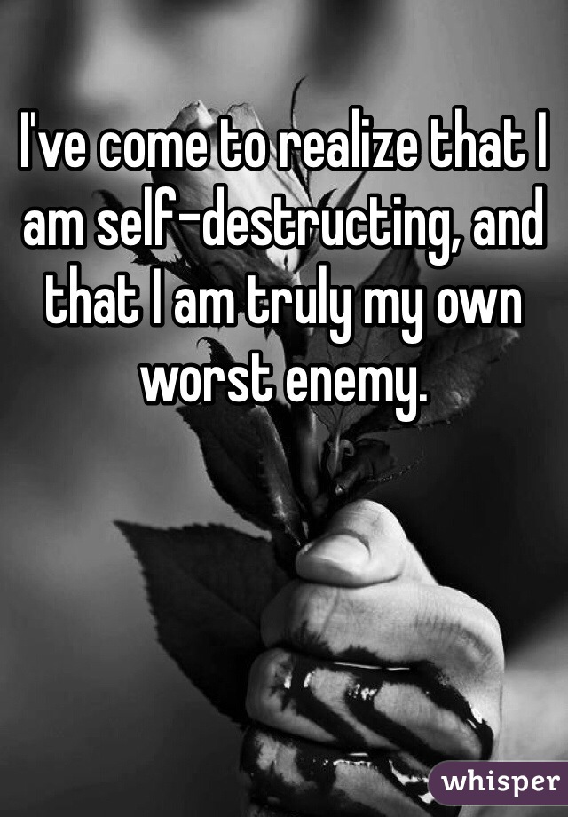 I've come to realize that I am self-destructing, and that I am truly my own worst enemy.